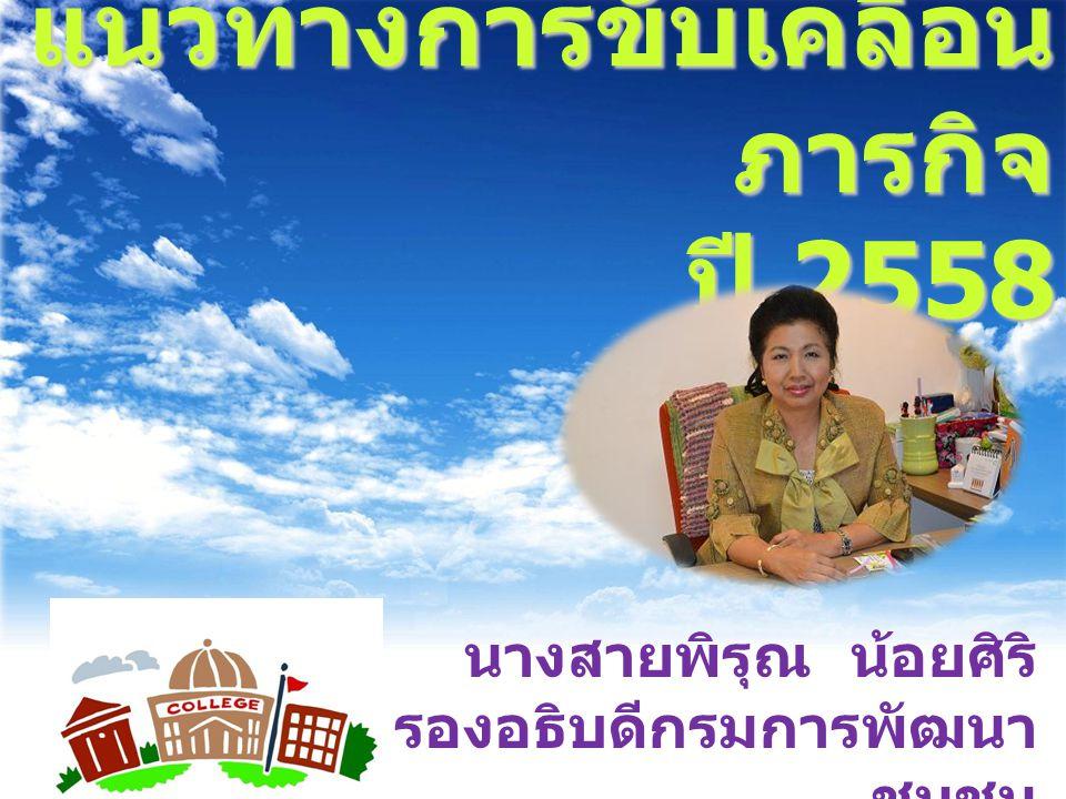 แนวทางการขับเคลื่อน ภารกิจ ปี 2558 นางสายพิรุณ น้อยศิริ รองอธิบดีกรมการพัฒนา ชุมชน