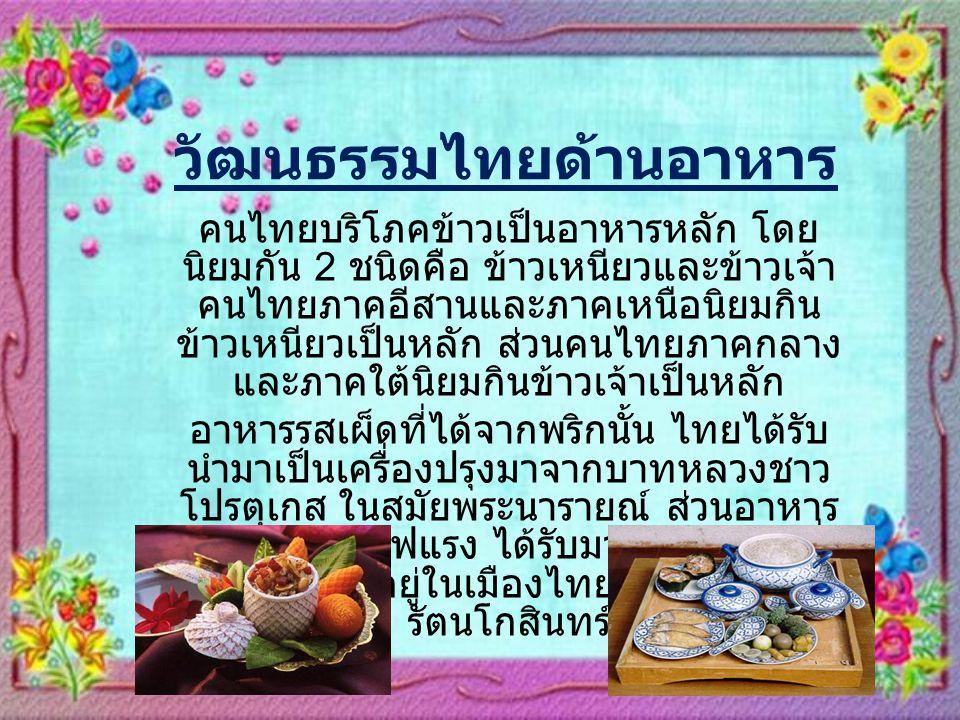 วัฒนธรรมไทยด้านอาหาร คนไทยบริโภคข้าวเป็นอาหารหลัก โดย นิยมกัน 2 ชนิดคือ ข้าวเหนียวและข้าวเจ้า คนไทยภาคอีสานและภาคเหนือนิยมกิน ข้าวเหนียวเป็นหลัก ส่วนคนไทยภาคกลาง และภาคใต้นิยมกินข้าวเจ้าเป็นหลัก อาหารรสเผ็ดที่ได้จากพริกนั้น ไทยได้รับ นำมาเป็นเครื่องปรุงมาจากบาทหลวงชาว โปรตุเกส ในสมัยพระนารายณ์ ส่วนอาหาร ประเภทผัดไฟแรง ได้รับมาจากชาวจีนที่ อพยพมาอยู่ในเมืองไทยในสมัยกรุง รัตนโกสินทร์