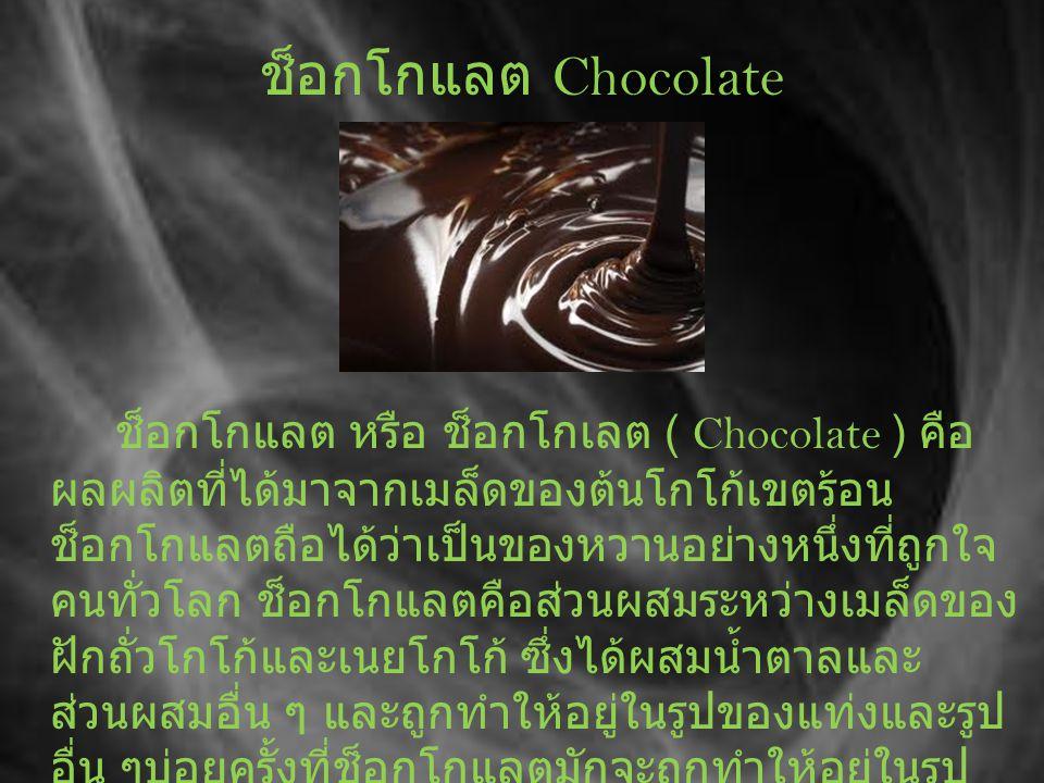 ช็อกโกแลต Chocolate ช็อกโกแลต หรือ ช็อกโกเลต ( Chocolate ) คือ ผลผลิตที่ได้มาจากเมล็ดของต้นโกโก้เขตร้อน ช็อกโกแลตถือได้ว่าเป็นของหวานอย่างหนึ่งที่ถูกใจ คนทั่วโลก ช็อกโกแลตคือส่วนผสมระหว่างเมล็ดของ ฝักถั่วโกโก้และเนยโกโก้ ซึ่งได้ผสมน้ำตาลและ ส่วนผสมอื่น ๆ และถูกทำให้อยู่ในรูปของแท่งและรูป อื่น ๆบ่อยครั้งที่ช็อกโกแลตมักจะถูกทำให้อยู่ในรูป ของสัตว์ต่าง ๆ คนหรือวัตถุในจินตนาการ เพื่อร่วมใน งานเฉลิมฉลองต่าง ๆ ทั่วโลก