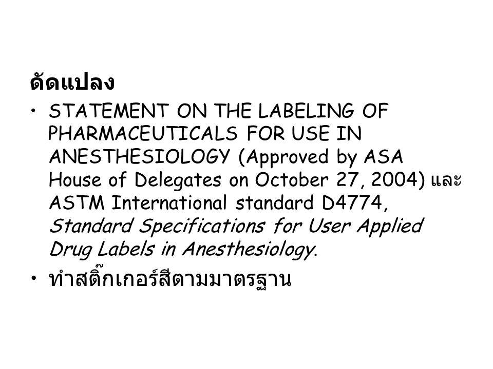 ดัดแปลง STATEMENT ON THE LABELING OF PHARMACEUTICALS FOR USE IN ANESTHESIOLOGY (Approved by ASA House of Delegates on October 27, 2004) และ ASTM International standard D4774, Standard Specifications for User Applied Drug Labels in Anesthesiology.