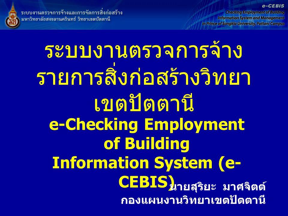 ระบบงานตรวจการจ้าง รายการสิ่งก่อสร้างวิทยา เขตปัตตานี e-Checking Employment of Building Information System (e- CEBIS) นายสุริยะ มาศจิตต์ กองแผนงานวิทย