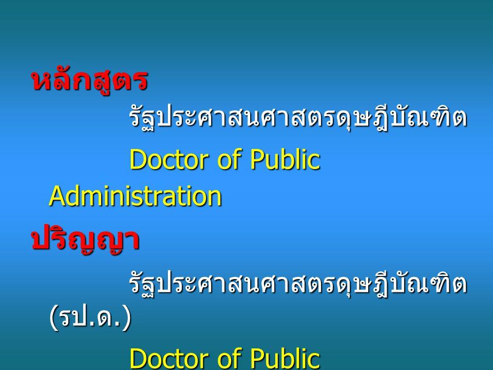 หลักสูตร รัฐประศาสนศาสตรดุษฎีบัณฑิต Doctor of Public Administration ปริญญา รัฐประศาสนศาสตรดุษฎีบัณฑิต ( รป.