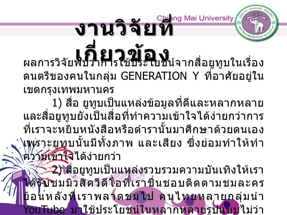 งานวิจัยที่ เกี่ยวข้อง ผลการวิจัยพบว่าการใช้ประโยชน์จากสื่อยูทูบในเรื่อง ดนตรีของคนในกลุ่ม GENERATION Y ที่อาศัยอยู่ใน เขตกรุงเทพมหานคร 1) สื่อ ยูทูบเป็นแหล่งข้อมูลที่ดีและหลากหลาย และสื่อยูทูบยังเป็นสื่อที่ทำความเข้าใจได้ง่ายกว่าการ ที่เราจะหยิบหนังสือหรือตำรานั้นมาศึกษาด้วยตนเอง เพราะยูทูบนั้นมีทั้งภาพ และเสียง ซึ่งย่อมทำให้ทำ ความเข้าใจได้ง่ายกว่า 2) สื่อยูทูบเป็นแหล่งรวบรวมความบันเทิงให้เรา ได้รับชมมิวสิควีดีโอที่เราชื่นชอบติดตามชมละคร ย้อนหลังที่เราพลาดชมไป คนไทยหลายกลุ่มนำ YouTube มาใช้ประโยชน์ในหลากหลายรูปแบบไม่ว่า จะเป็นในแวดวงการบันเทิง การเมือง หรือการศึกษา สอดคล้องกับ ( วรัชญา บุญก่อเกื้อ, 2554), ( สรกล อดุลยานนท์, 2554) ( อรชา ทวีลาภ, 2557)