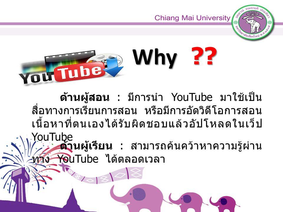 ด้านผู้สอน : มีการนำ YouTube มาใช้เป็น สื่อทางการเรียนการสอน หรือมีการอัดวิดีโอการสอน เนื้อหาที่ตนเองได้รับผิดชอบแล้วอัปโหลดในเว็ป YouTube ด้านผู้เรียน : สามารถค้นคว้าหาความรู้ผ่าน ทาง YouTube ได้ตลอดเวลา Why