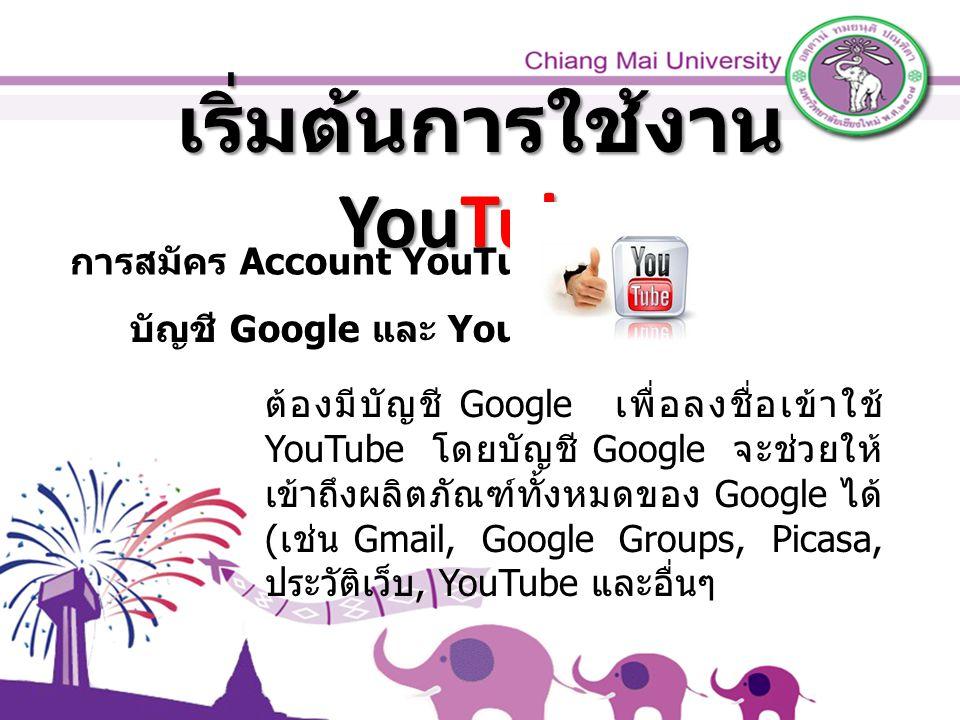 เริ่มต้นการใช้งาน YouTube การสมัคร Account YouTube บัญชี Google และ YouTube ต้องมีบัญชี Google เพื่อลงชื่อเข้าใช้ YouTube โดยบัญชี Google จะช่วยให้ เข้าถึงผลิตภัณฑ์ทั้งหมดของ Google ได้ ( เช่น Gmail, Google Groups, Picasa, ประวัติเว็บ, YouTube และอื่นๆ