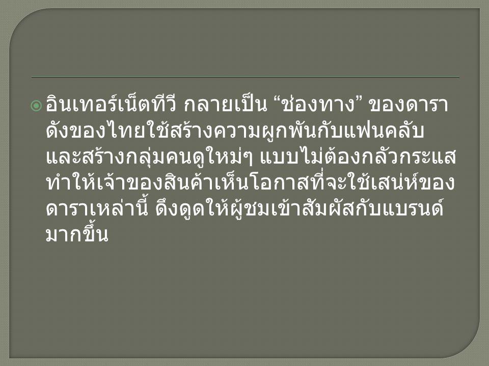  อินเทอร์เน็ตทีวี กลายเป็น ช่องทาง ของดารา ดังของไทยใช้สร้างความผูกพันกับแฟนคลับ และสร้างกลุ่มคนดูใหม่ๆ แบบไม่ต้องกลัวกระแส ทำให้เจ้าของสินค้าเห็นโอกาสที่จะใช้เสน่ห์ของ ดาราเหล่านี้ ดึงดูดให้ผู้ชมเข้าสัมผัสกับแบรนด์ มากขึ้น