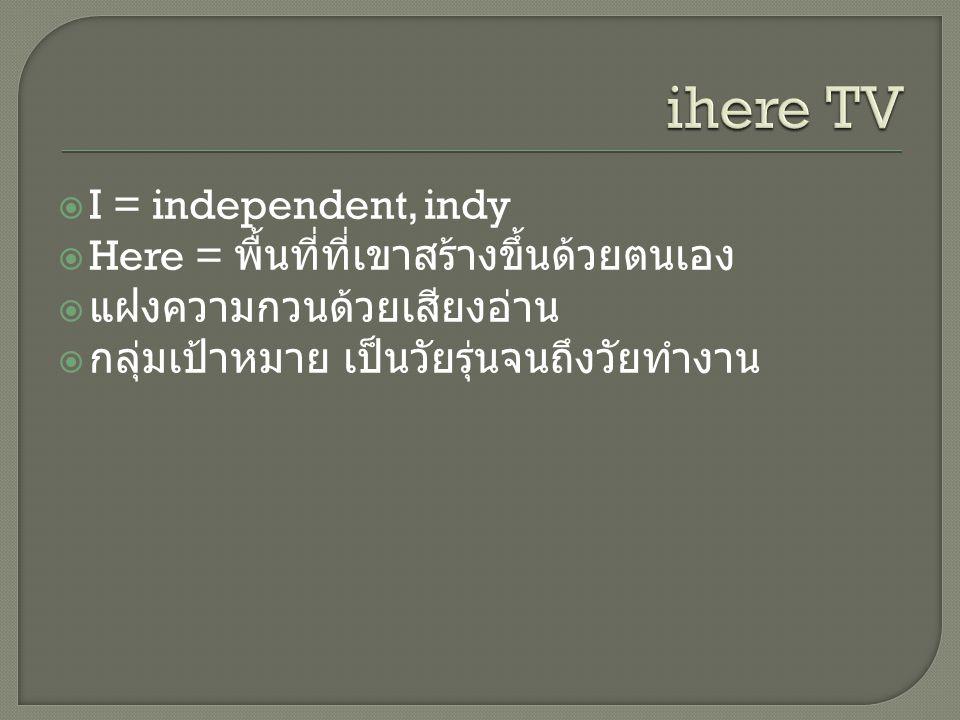  I = independent, indy  Here = พื้นที่ที่เขาสร้างขึ้นด้วยตนเอง  แฝงความกวนด้วยเสียงอ่าน  กลุ่มเป้าหมาย เป็นวัยรุ่นจนถึงวัยทำงาน