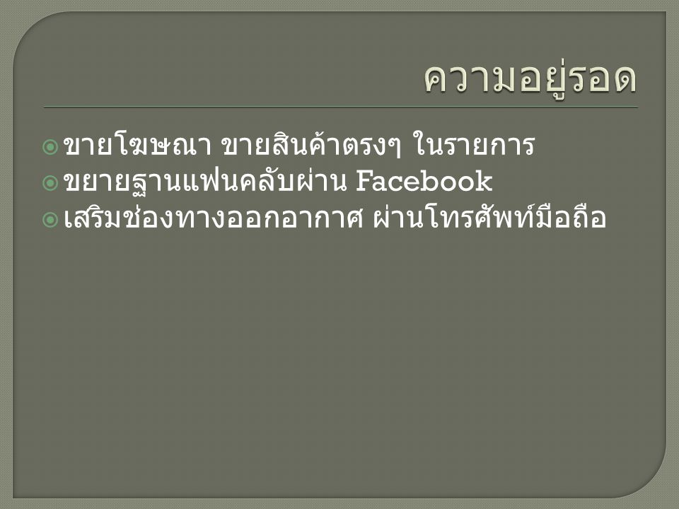  ขายโฆษณา ขายสินค้าตรงๆ ในรายการ  ขยายฐานแฟนคลับผ่าน Facebook  เสริมช่องทางออกอากาศ ผ่านโทรศัพท์มือถือ