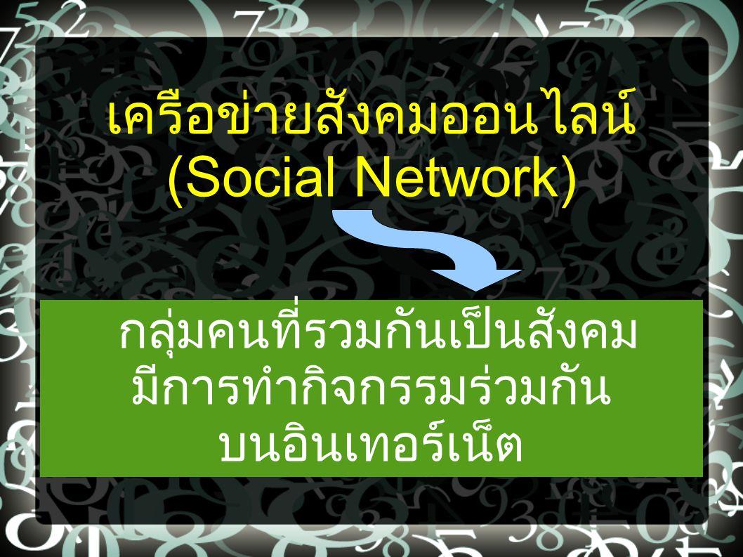 เครือข่ายสังคมออนไลน์ (Social Network) กลุ่มคนที่รวมกันเป็นสังคม มีการทำกิจกรรมร่วมกัน บนอินเทอร์เน็ต