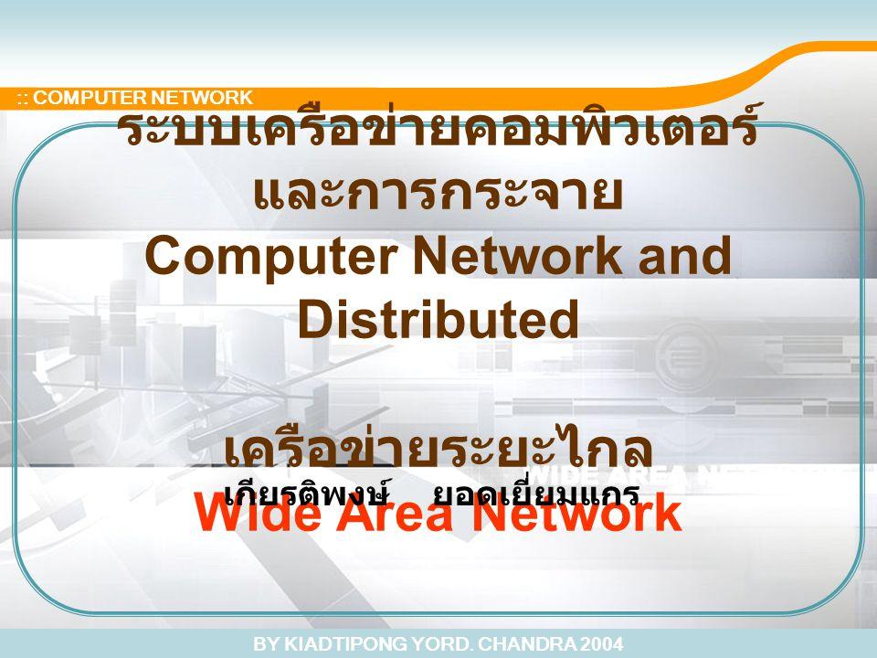 BY KIADTIPONG YORD. CHANDRA 2004 :: COMPUTER NETWORK ระบบเครือข่ายคอมพิวเตอร์ และการกระจาย Computer Network and Distributed เครือข่ายระยะไกล Wide Area