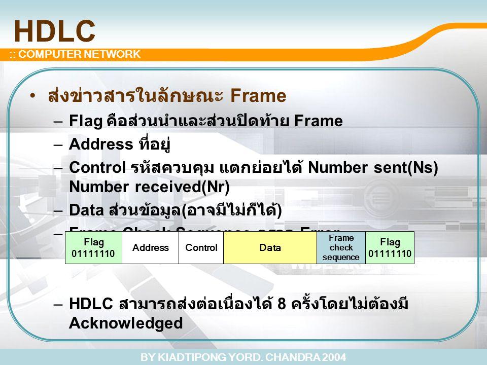 BY KIADTIPONG YORD. CHANDRA 2004 :: COMPUTER NETWORK HDLC ส่งข่าวสารในลักษณะ Frame –Flag คือส่วนนำและส่วนปิดท้าย Frame –Address ที่อยู่ –Control รหัสค