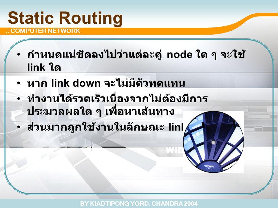 BY KIADTIPONG YORD. CHANDRA 2004 :: COMPUTER NETWORK Static Routing กำหนดแน่ชัดลงไปว่าแต่ละคู่ node ใด ๆ จะใช้ link ใด หาก link down จะไม่มีตัวทดแทน ท
