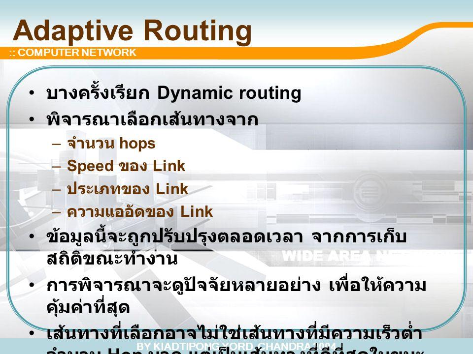 BY KIADTIPONG YORD. CHANDRA 2004 :: COMPUTER NETWORK Adaptive Routing บางครั้งเรียก Dynamic routing พิจารณาเลือกเส้นทางจาก – จำนวน hops –Speed ของ Lin
