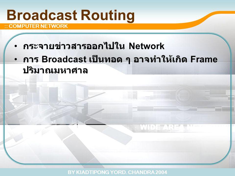 BY KIADTIPONG YORD. CHANDRA 2004 :: COMPUTER NETWORK Broadcast Routing กระจายข่าวสารออกไปใน Network การ Broadcast เป็นทอด ๆ อาจทำให้เกิด Frame ปริมาณม