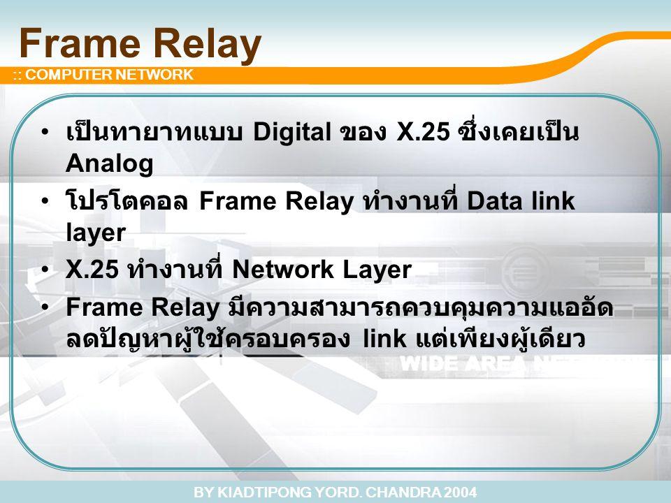 BY KIADTIPONG YORD. CHANDRA 2004 :: COMPUTER NETWORK Frame Relay เป็นทายาทแบบ Digital ของ X.25 ซึ่งเคยเป็น Analog โปรโตคอล Frame Relay ทำงานที่ Data l