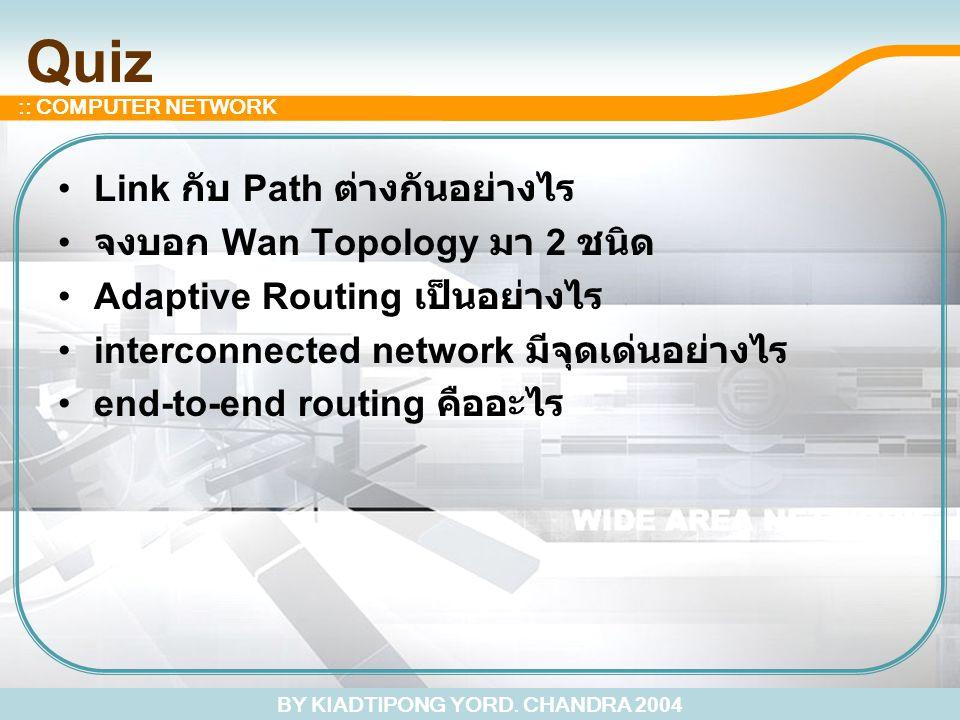 BY KIADTIPONG YORD. CHANDRA 2004 :: COMPUTER NETWORK Quiz Link กับ Path ต่างกันอย่างไร จงบอก Wan Topology มา 2 ชนิด Adaptive Routing เป็นอย่างไร inter