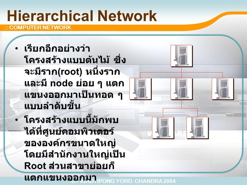 BY KIADTIPONG YORD. CHANDRA 2004 :: COMPUTER NETWORK Hierarchical Network เรียกอีกอย่างว่า โครงสร้างแบบต้นไม้ ซึ่ง จะมีราก (root) หนึ่งราก และมี node
