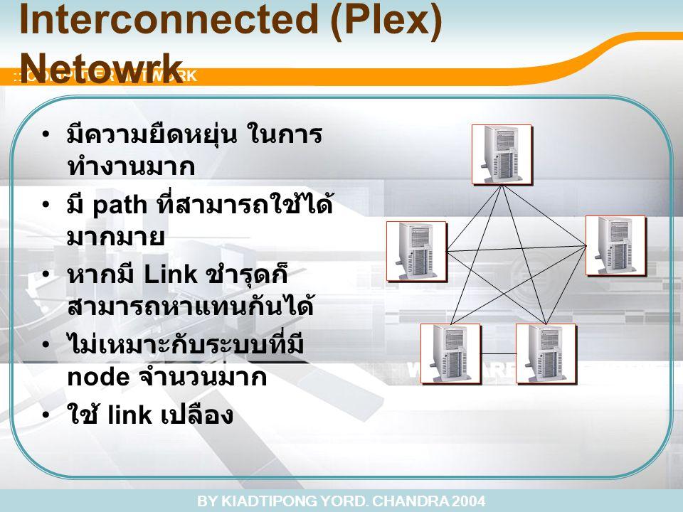 BY KIADTIPONG YORD. CHANDRA 2004 :: COMPUTER NETWORK Interconnected (Plex) Netowrk มีความยืดหยุ่น ในการ ทำงานมาก มี path ที่สามารถใช้ได้ มากมาย หากมี