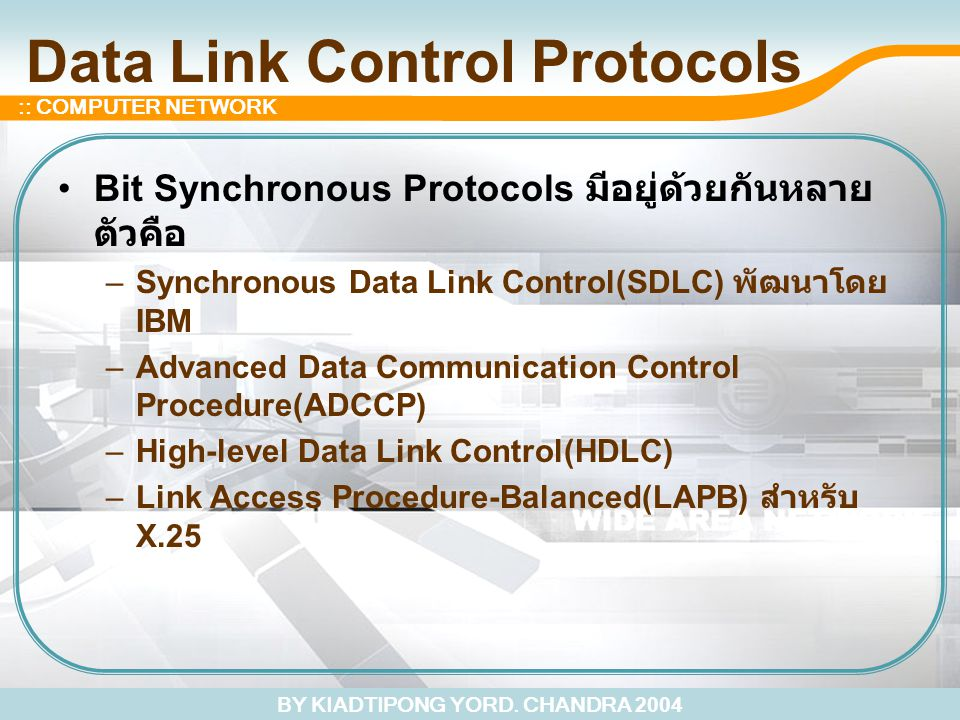 BY KIADTIPONG YORD. CHANDRA 2004 :: COMPUTER NETWORK Data Link Control Protocols Bit Synchronous Protocols มีอยู่ด้วยกันหลาย ตัวคือ –Synchronous Data
