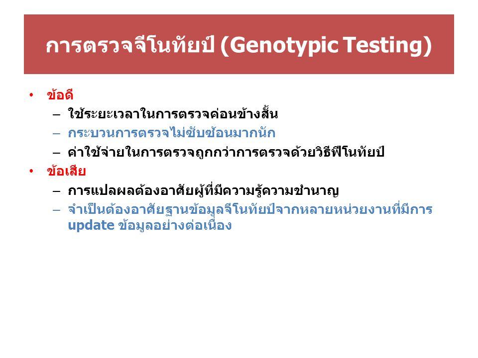 การตรวจจีโนทัยป์ (Genotypic Testing) ข้อดี – ใช้ระยะเวลาในการตรวจค่อนข้างสั้น – กระบวนการตรวจไม่ซับซ้อนมากนัก – ค่าใช้จ่ายในการตรวจถูกกว่าการตรวจด้วยวิธีฟีโนทัยป์ ข้อเสีย – การแปลผลต้องอาศัยผู้ที่มีความรู้ความชำนาญ – จำเป็นต้องอาศัยฐานข้อมูลจีโนทัยป์จากหลายหน่วยงานที่มีการ update ข้อมูลอย่างต่อเนื่อง