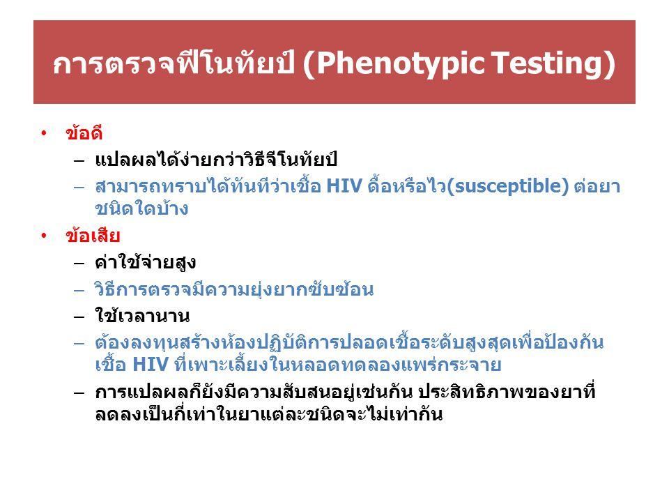 การตรวจฟีโนทัยป์ (Phenotypic Testing) ข้อดี – แปลผลได้ง่ายกว่าวิธีจีโนทัยป์ – สามารถทราบได้ทันทีว่าเชื้อ HIV ดื้อหรือไว(susceptible) ต่อยา ชนิดใดบ้าง ข้อเสีย – ค่าใช้จ่ายสูง – วิธีการตรวจมีความยุ่งยากซับซ้อน – ใช้เวลานาน – ต้องลงทุนสร้างห้องปฏิบัติการปลอดเชื้อระดับสูงสุดเพื่อป้องกัน เชื้อ HIV ที่เพาะเลี้ยงในหลอดทดลองแพร่กระจาย – การแปลผลก็ยังมีความสับสนอยู่เช่นกัน ประสิทธิภาพของยาที่ ลดลงเป็นกี่เท่าในยาแต่ละชนิดจะไม่เท่ากัน