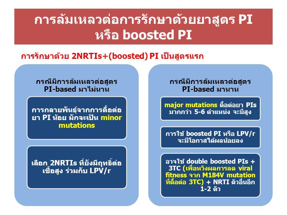 กรณีมีการล้มเหลวต่อสูตร PI-based มาไม่นาน การกลายพันธุ์จากการดื้อต่อ ยา PI น้อย มักจะเป็น minor mutations เลือก 2NRTIs ที่ยังมีฤทธิ์ต่อ เชื้อสูง ร่วมกับ LPV/r กรณีมีการล้มเหลวต่อสูตร PI-based มานาน major mutations ดื้อต่อยา PIs มากกว่า 5-6 ตำแหน่ง จะมีสูง การใช้ boosted PI หรือ LPV/r จะมีโอกาสได้ผลน้อยลง อาจใช้ double boosted PIs + 3TC (เพื่อหวังผลการลด viral fitness จาก M184V mutation ที่ดื้อต่อ 3TC) + NRTI ตัวอื่นอีก 1-2 ตัว การล้มเหลวต่อการรักษาด้วยยาสูตร PI หรือ boosted PI การรักษาด้วย 2NRTIs+(boosted) PI เป็นสูตรแรก
