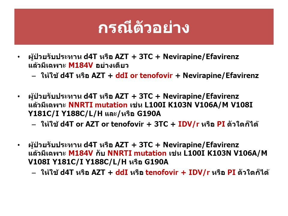 กรณีตัวอย่าง ผู้ป่วยรับประทาน d4T หรือ AZT + 3TC + Nevirapine/Efavirenz แล้วมีเฉพาะ M184V อย่างเดียว – ให้ใช้ d4T หรือ AZT + ddI or tenofovir + Nevirapine/Efavirenz ผู้ป่วยรับประทาน d4T หรือ AZT + 3TC + Nevirapine/Efavirenz แล้วมีเฉพาะ NNRTI mutation เช่น L100I K103N V106A/M V108I Y181C/I Y188C/L/H และ/หรือ G190A – ให้ใช้ d4T or AZT or tenofovir + 3TC + IDV/r หรือ PI ตัวใดก็ได้ ผู้ป่วยรับประทาน d4T หรือ AZT + 3TC + Nevirapine/Efavirenz แล้วมีเฉพาะ M184V กับ NNRTI mutation เช่น L100I K103N V106A/M V108I Y181C/I Y188C/L/H หรือ G190A – ให้ใช้ d4T หรือ AZT + ddI หรือ tenofovir + IDV/r หรือ PI ตัวใดก็ได้