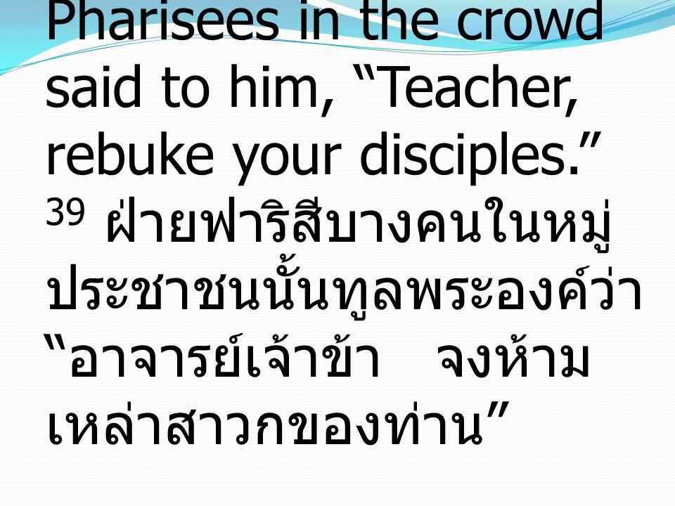 39 And some of the Pharisees in the crowd said to him, Teacher, rebuke your disciples. 39 ฝ่ายฟาริสีบางคนในหมู่ ประชาชนนั้นทูลพระองค์ว่า อาจารย์เจ้าข้า จงห้าม เหล่าสาวกของท่าน