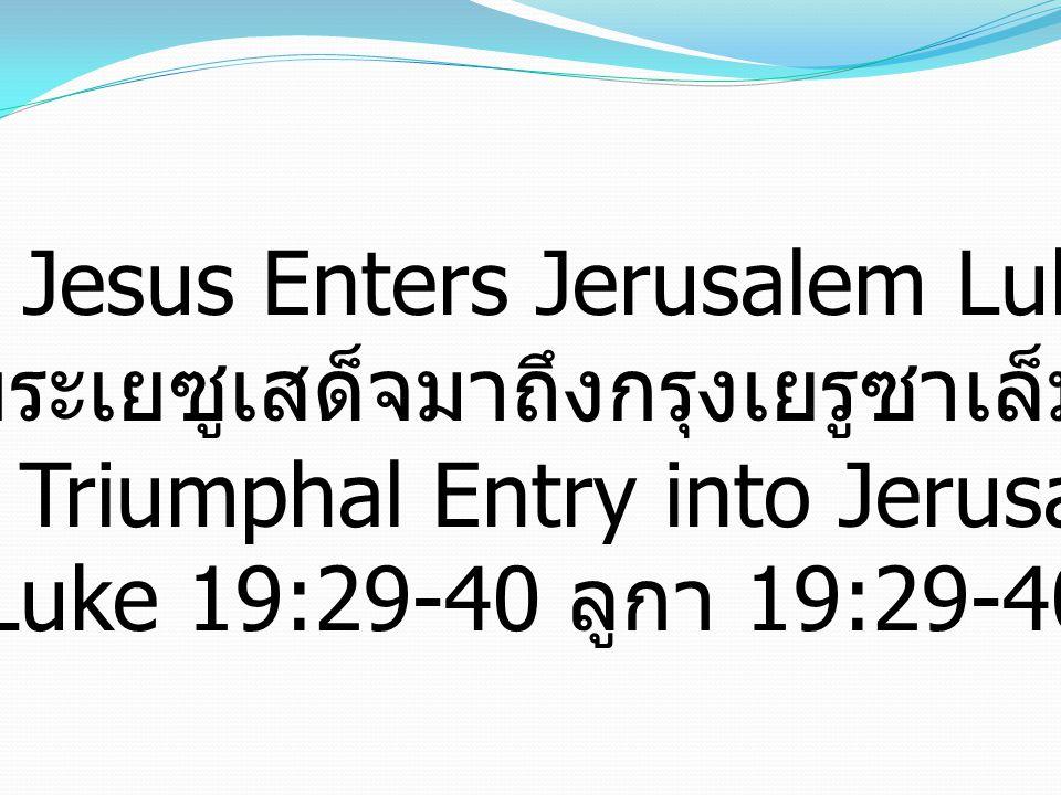 Jesus Enters Jerusalem Luke ลูกา 19:29-48 พระเยซูเสด็จมาถึงกรุงเยรูซาเล็ม The Triumphal Entry into Jerusalem Luke 19:29-40 ลูกา 19:29-40