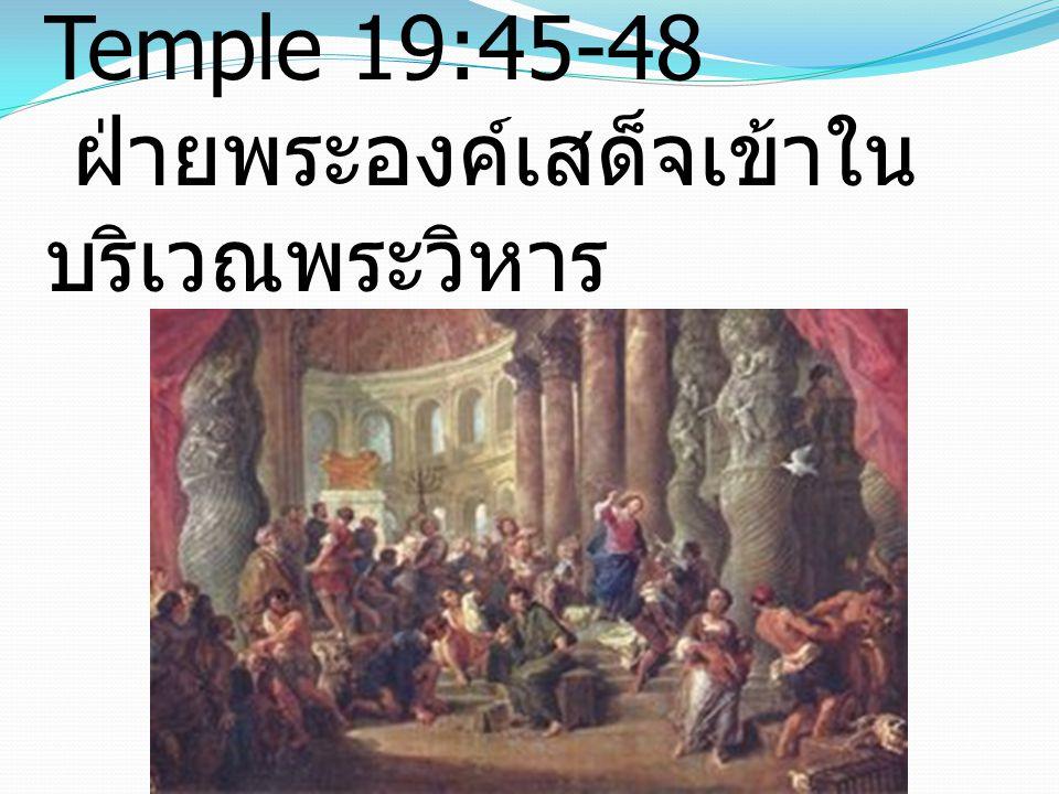 Jesus Cleanses The Temple 19:45-48 ฝ่ายพระองค์เสด็จเข้าใน บริเวณพระวิหาร