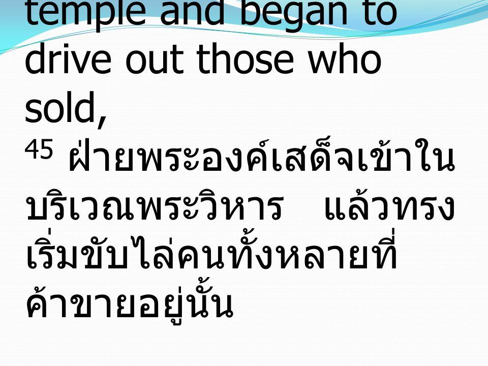 45 And he entered the temple and began to drive out those who sold, 45 ฝ่ายพระองค์เสด็จเข้าใน บริเวณพระวิหาร แล้วทรง เริ่มขับไล่คนทั้งหลายที่ ค้าขายอยู่นั้น