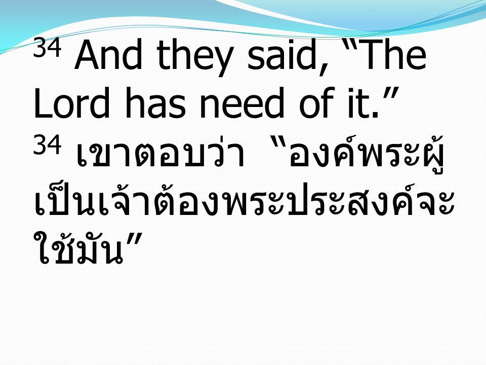 34 And they said, The Lord has need of it. 34 เขาตอบว่า องค์พระผู้ เป็นเจ้าต้องพระประสงค์จะ ใช้มัน