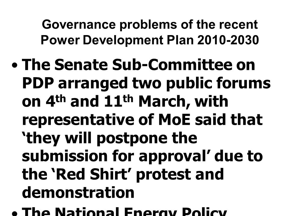 Governance problems of the recent Power Development Plan 2010-2030 The Senate Sub-Committee on PDP arranged two public forums on 4 th and 11 th March, with representative of MoE said that 'they will postpone the submission for approval' due to the 'Red Shirt' protest and demonstration The National Energy Policy Council approved PDP2010 on 12 th March and the government approved on 23 rd March, during severe political conflicts in the society