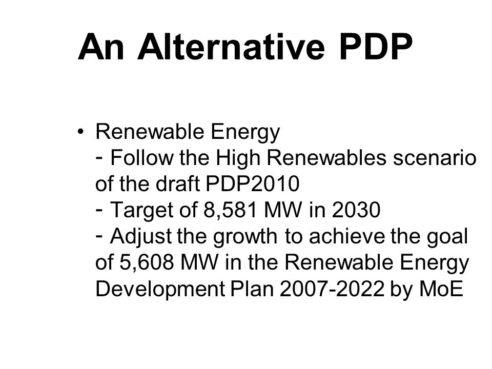 An Alternative PDP Renewable Energy - Follow the High Renewables scenario of the draft PDP2010 - Target of 8,581 MW in 2030 - Adjust the growth to achieve the goal of 5,608 MW in the Renewable Energy Development Plan 2007-2022 by MoE