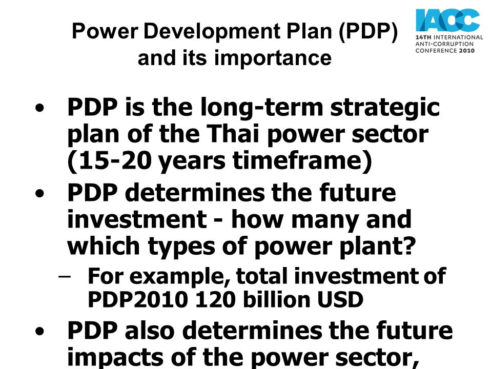 Power Development Plan (PDP) and its importance PDP is the long-term strategic plan of the Thai power sector (15-20 years timeframe) PDP determines the future investment - how many and which types of power plant.