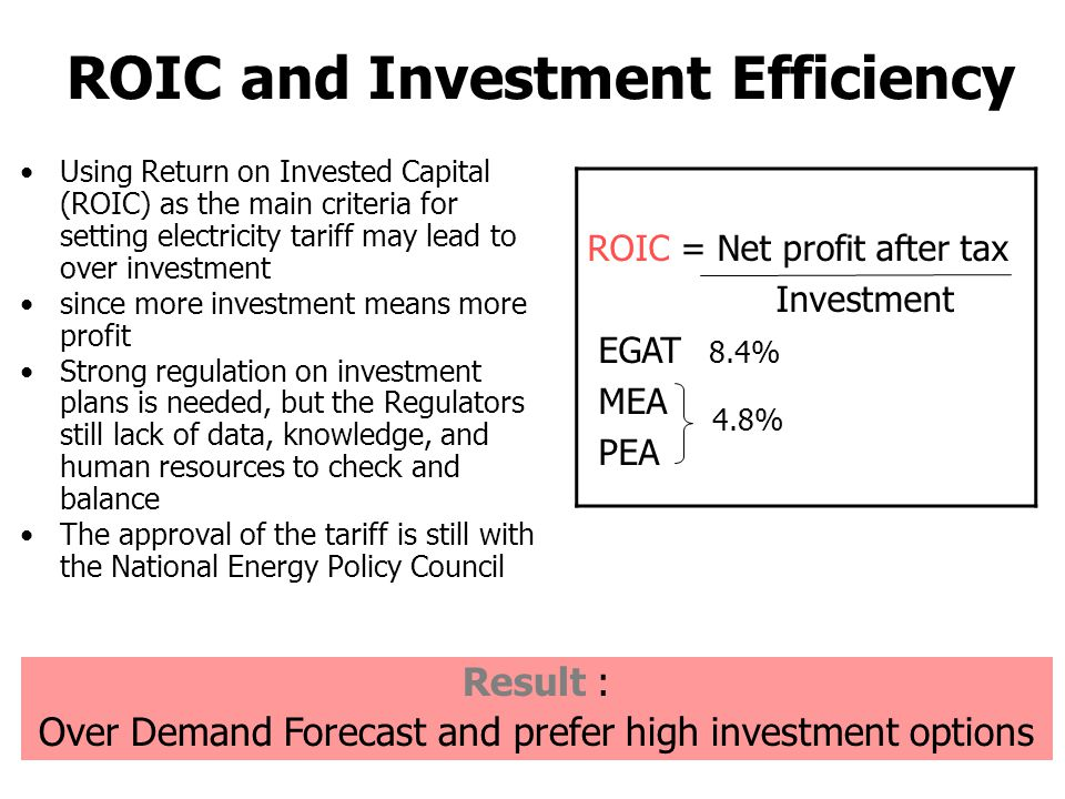 Using Return on Invested Capital (ROIC) as the main criteria for setting electricity tariff may lead to over investment since more investment means more profit Strong regulation on investment plans is needed, but the Regulators still lack of data, knowledge, and human resources to check and balance The approval of the tariff is still with the National Energy Policy Council ROIC and Investment Efficiency ROIC = Net profit after tax Investment EGAT 8.4% MEA PEA 4.8% Result : Over Demand Forecast and prefer high investment options