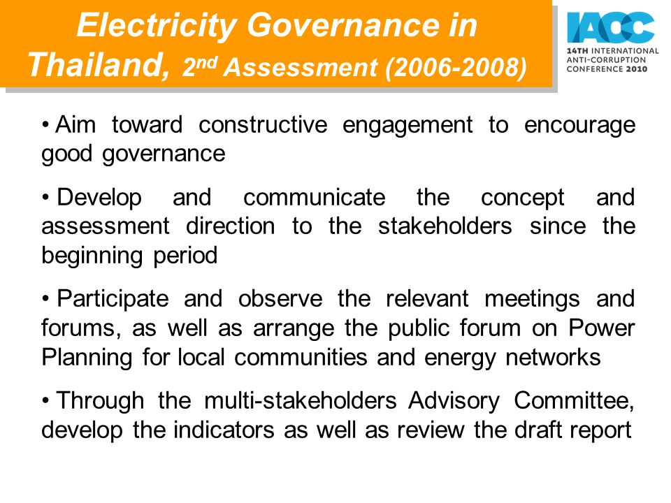Aim toward constructive engagement to encourage good governance Develop and communicate the concept and assessment direction to the stakeholders since the beginning period Participate and observe the relevant meetings and forums, as well as arrange the public forum on Power Planning for local communities and energy networks Through the multi-stakeholders Advisory Committee, develop the indicators as well as review the draft report Electricity Governance in Thailand, 2 nd Assessment (2006-2008)