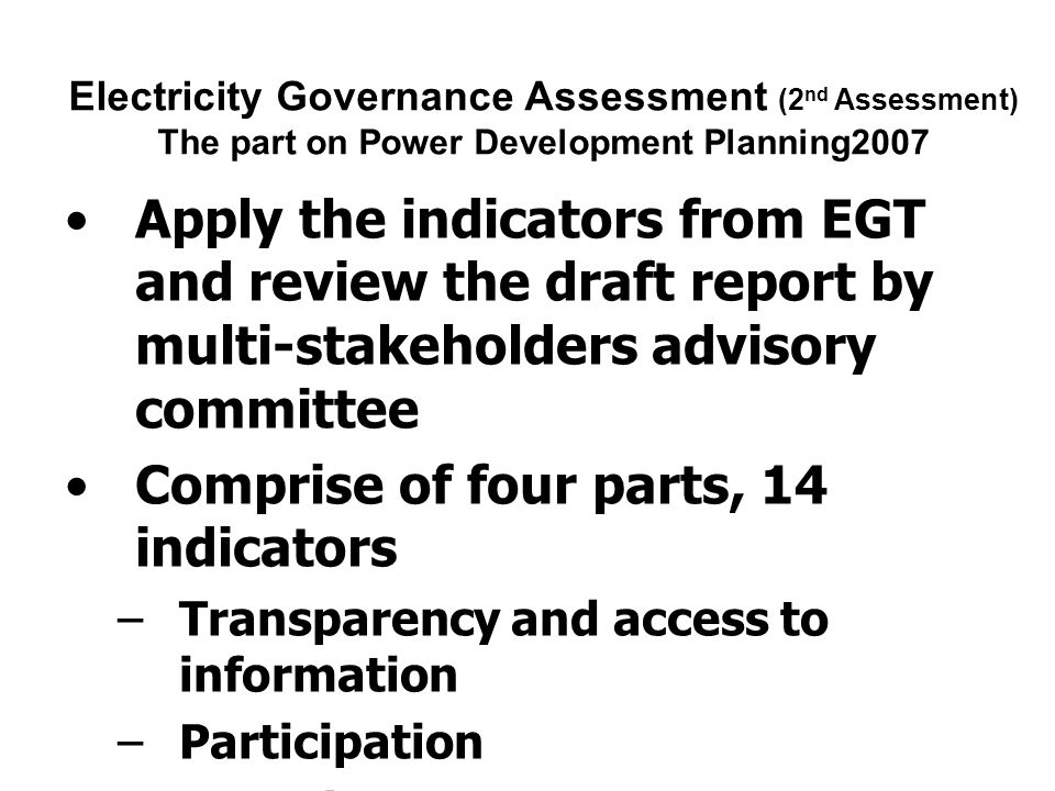 Electricity Governance Assessment on PDP2007 Many governance problems in the PDP2007, reflecting from many indicators in all four parts Leading to questions for the approval of the PDP2007 and then, problems in the implementation, for example –much higher fuel price than the assumptions in the PDP –conflicts and protests in all four IPP projects and none can proceed to construction until the present