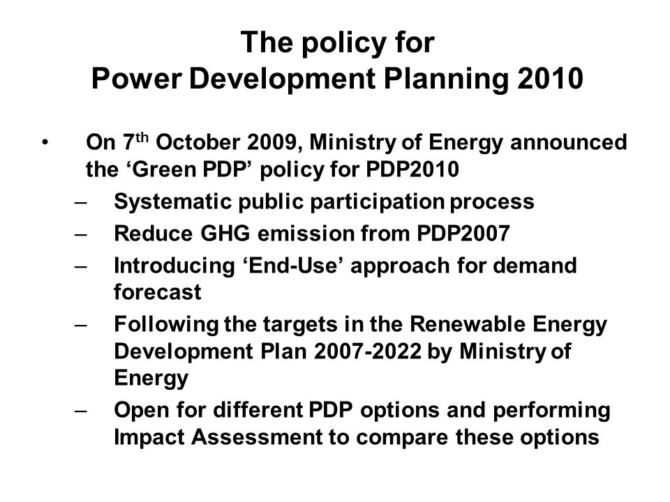 The policy for Power Development Planning 2010 On 7 th October 2009, Ministry of Energy announced the 'Green PDP' policy for PDP2010 –Systematic public participation process –Reduce GHG emission from PDP2007 –Introducing 'End-Use' approach for demand forecast –Following the targets in the Renewable Energy Development Plan 2007-2022 by Ministry of Energy –Open for different PDP options and performing Impact Assessment to compare these options