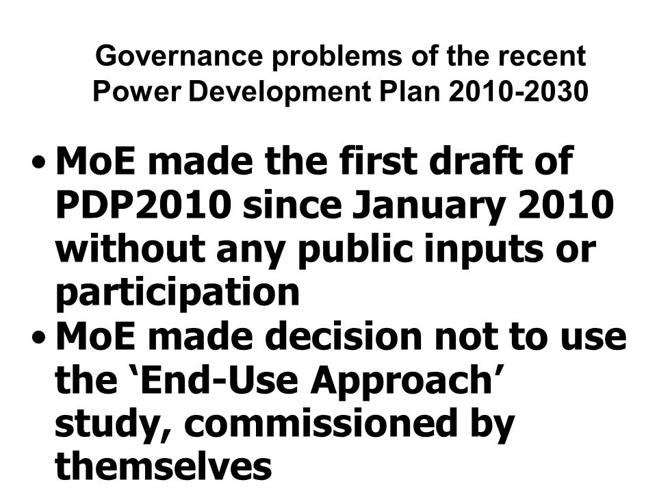 Governance problems of the recent Power Development Plan 2010-2030 MoE made the first draft of PDP2010 since January 2010 without any public inputs or participation MoE made decision not to use the 'End-Use Approach' study, commissioned by themselves