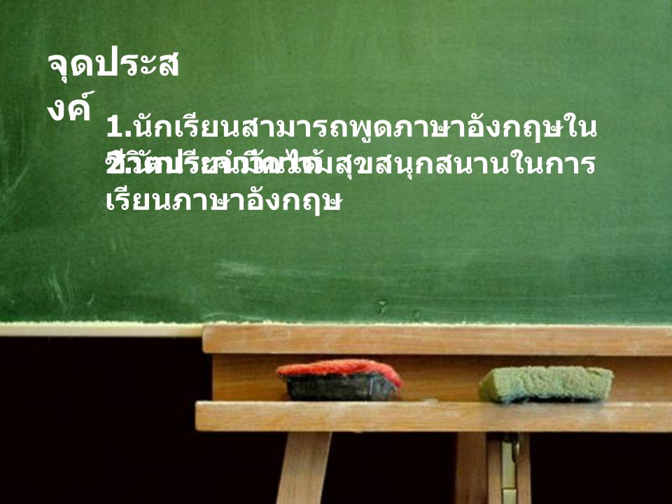 จุดประส งค์ 1.นักเรียนสามารถพูดภาษาอังกฤษใน ชีวิตประจำวันได้ 2.