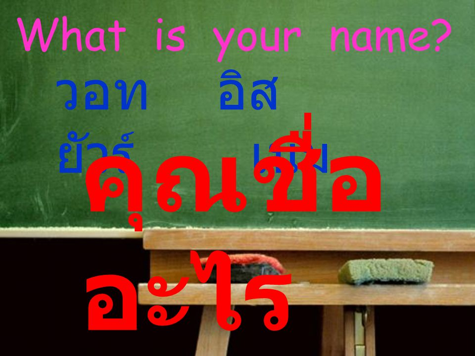 What is your name? วอท อิส ยัวร์ เนม คุณชื่อ อะไร