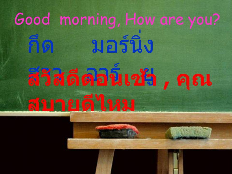 Good morning, How are you? กึด มอร์นิ่ง ฮาว อาร์ ยู สวัสดีตอนเช้า, คุณ สบายดีไหม