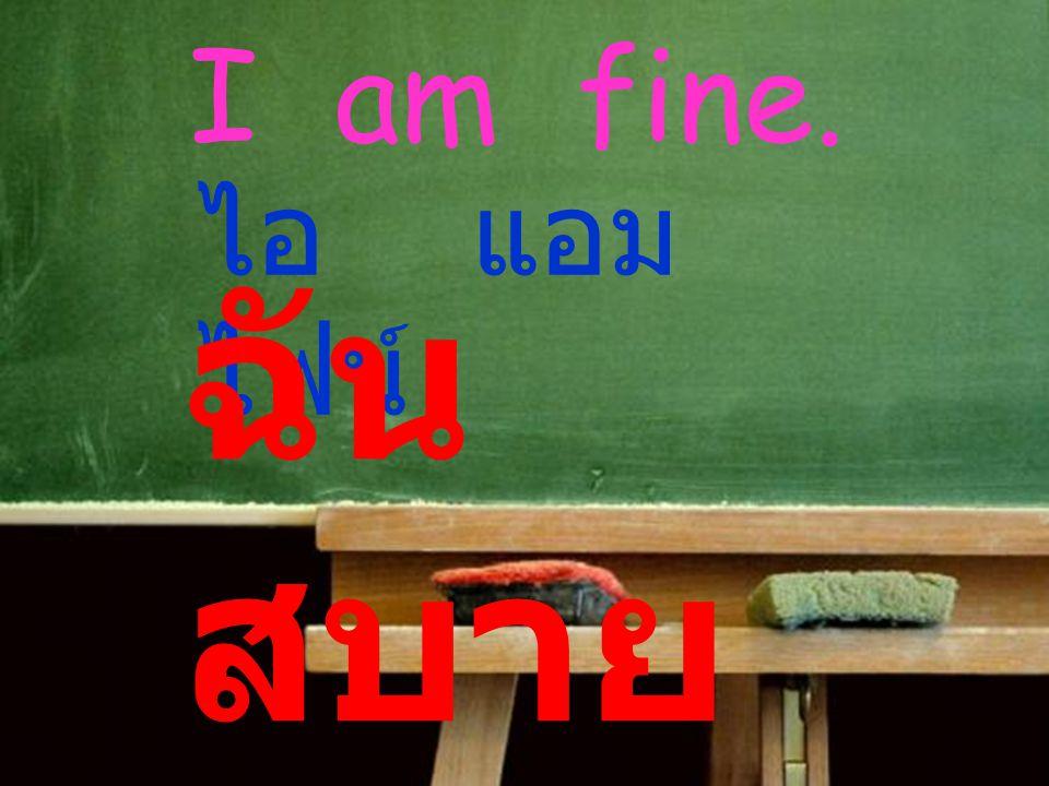 I am fine. ไอ แอม ไฟน์ ฉัน สบาย ดี