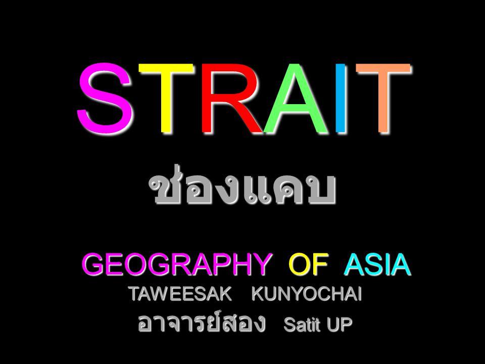 STRAIT ช่องแคบ GEOGRAPHY OF ASIA TAWEESAK KUNYOCHAI อาจารย์สอง Satit UP