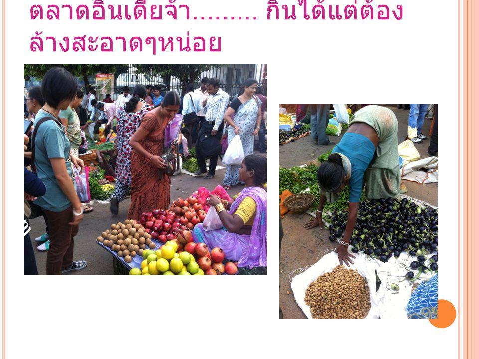 ตลาดอินเดียจ้า......... กินได้แต่ต้อง ล้างสะอาดๆหน่อย