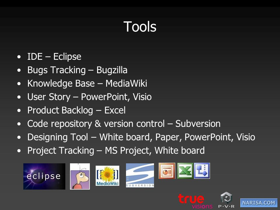 Tools IDE – Eclipse Bugs Tracking – Bugzilla Knowledge Base – MediaWiki User Story – PowerPoint, Visio Product Backlog – Excel Code repository & versi