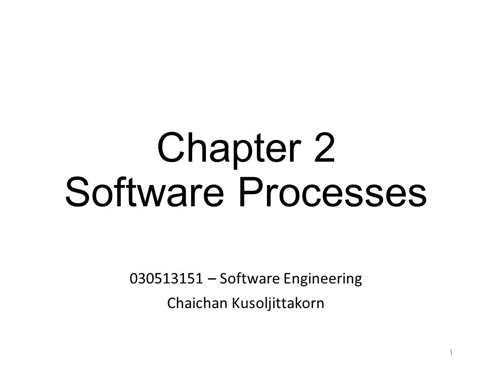 Chapter 2 Software Processes 030513151 – Software Engineering Chaichan Kusoljittakorn 1