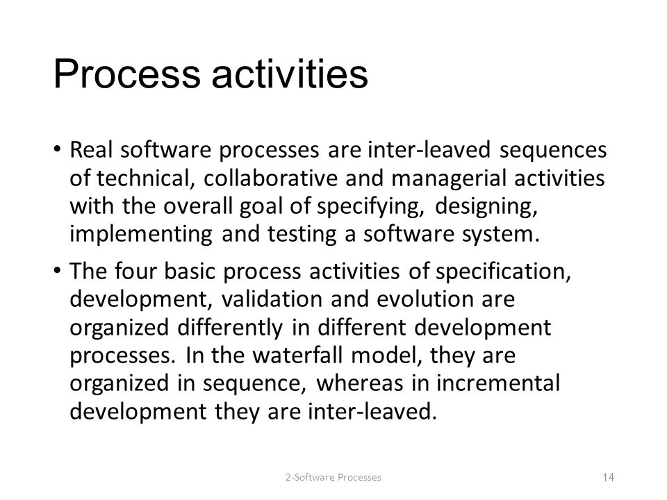 Process activities Real software processes are inter-leaved sequences of technical, collaborative and managerial activities with the overall goal of s