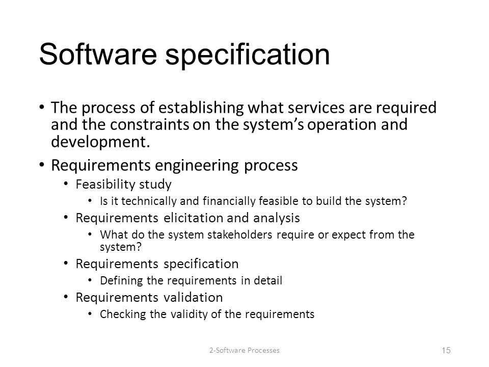 Software specification The process of establishing what services are required and the constraints on the system's operation and development. Requireme